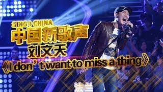 【选手片段】刘文天唱《I Dont Want To Miss A Thing》 汪峰激动起立鼓掌 《中国新歌声》第6期 SING!CHINA EP.6 20160819 [浙江卫视官方超清1080P]