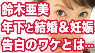 鈴木亜美 結婚&妊娠 告白のワケとは「芸能人の相手はもういい」 鈴木亜...