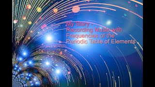 My Story - Recording Music with Frequencies of the Periodic Table of Elements