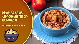 Геркулесовая каша «Яблочный пирог» — видео рецепт