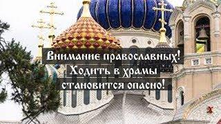 Внимание православных! Ходить в храмы становится опасно!
