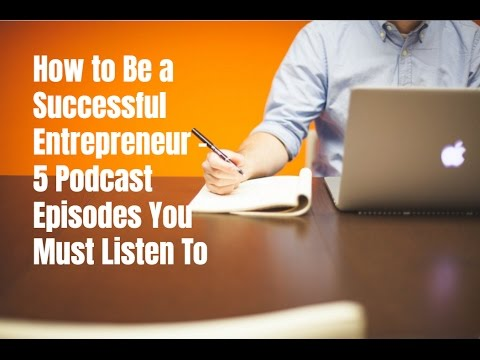 How to Be a Successful Entrepreneur - 5 Podcast Episodes You Must Listen To