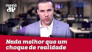 Nada melhor que um choque de realidade, depois de meses de histeria coletiva | Felipe Moura Brasil