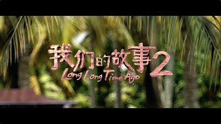 long long time ago 2 我们的故事2 official trailer 官方预告