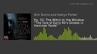 """Ep. 33: The Witch In The Window: """"The Tale Of Early 90's Ghosts In Hammer Pants"""""""