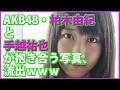 【悲報】AKB48柏木由紀と手越祐也が抱き合う写真が流出した!