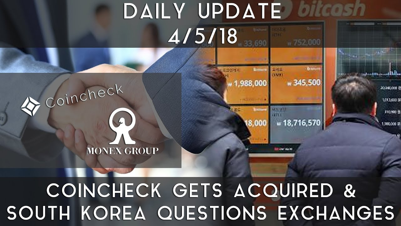daily-update-4-5-2018-coincheck-gets-acquired-south-korea-questions-exchanges