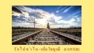 รักไปทำไม - แก้ม วิชญาณี (COVER by เนกึนซอก)