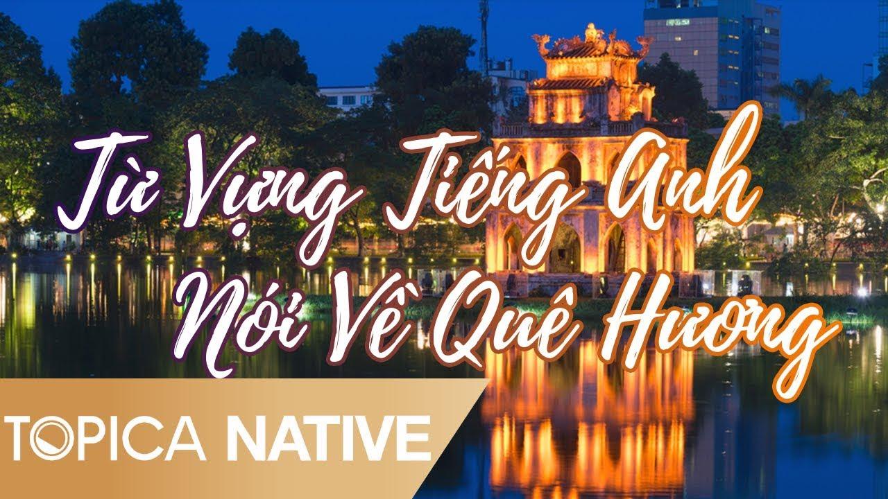 Từ Vựng Tiếng Anh Nói Về Quê Hương Của Mình | Topica Native