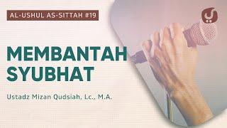 Membantah Syubhat - Kitab Al-Ushul As-Sittah #19 - Ustadz Mizan Qudsiah, Lc., M.A.