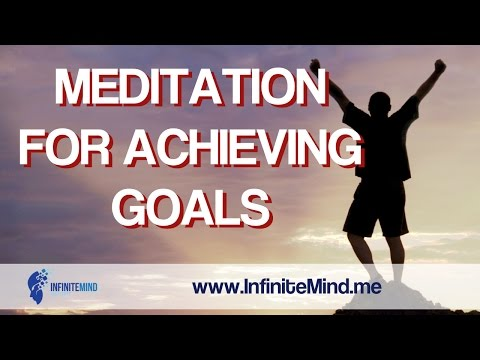 Meditation For Achieving Goals - Achieve Your Goals With This Guided Meditation