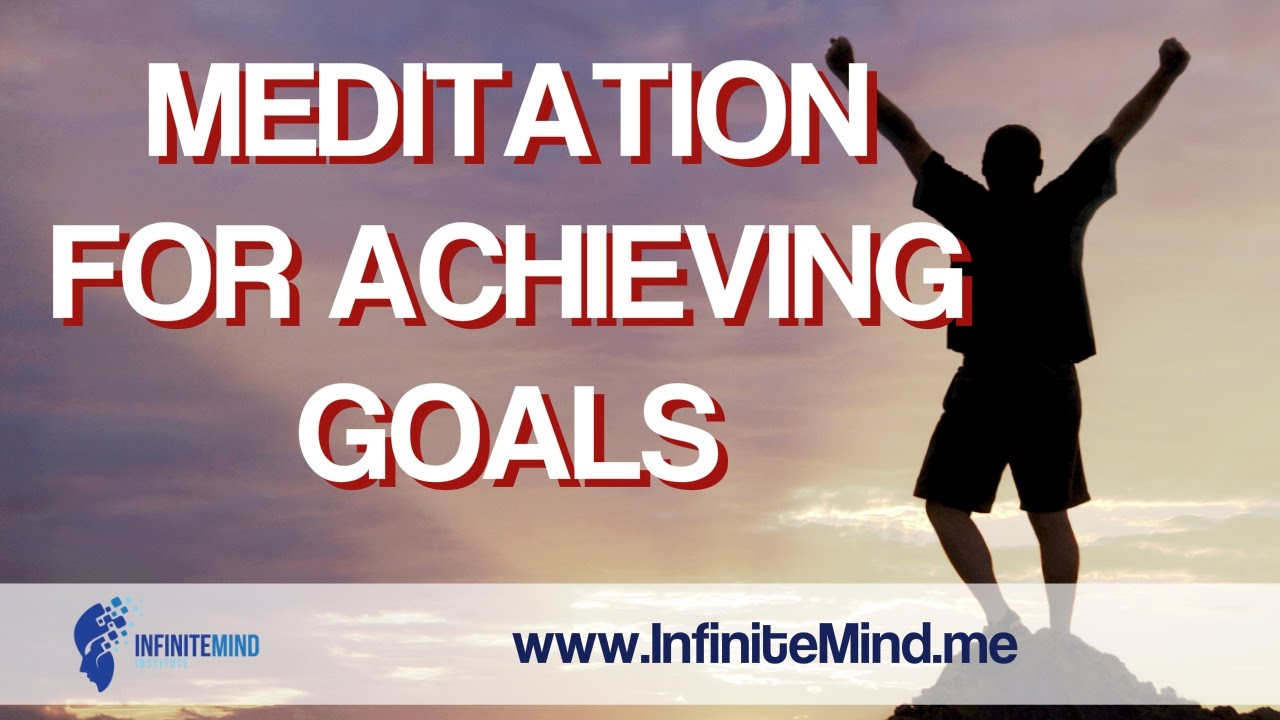 Meditation For Achieving Goals - Achieve Your Goals With This ...