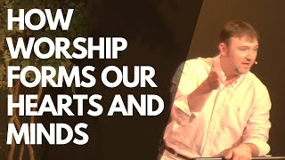 How Worship Forms our Hearts and Minds