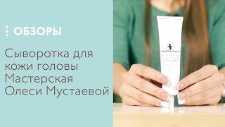 Сыворотка для кожи головы Мастерская Олеси Мустаевой, обзор