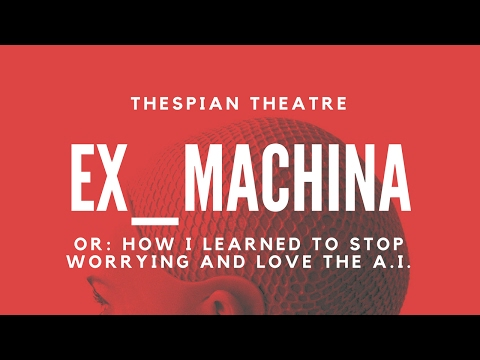 THESPIAN THEATRE – Ex_Machina, Or: How I Learned to Stop Worrying and Love The A.I. Trailer