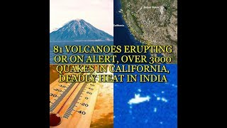 81 VOLCANOES ERUPTING OR ON ALERT, OVER 3000 QUAKES IN CALIFORNIA, DEADLY HEAT IN INDIA