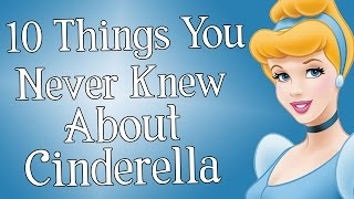 10 Things You NEVER Knew About Cinderella!