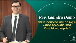 ADORAÇÃO ABSURDA, Ver e Adorar, só pela fé. - Rev. Leandro Demo