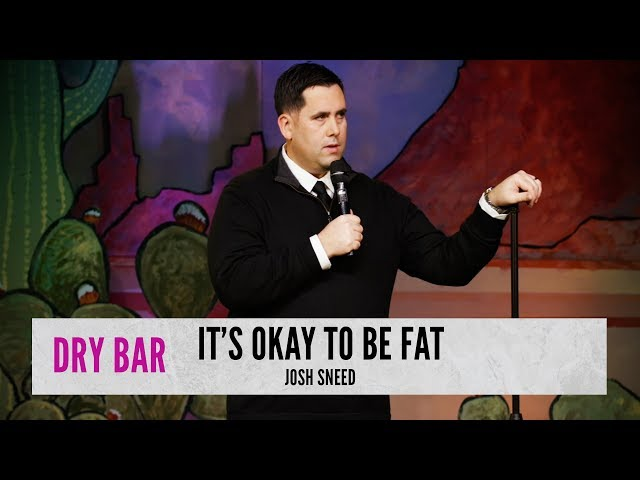 Being fat has it's benefits. Josh Sneed