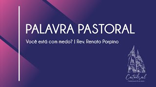 Você está com medo?   Palavra Pastoral 22   Rev. Renato Porpino - Pastor Efetivo