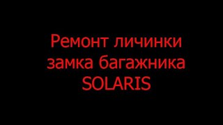 Ремонт личинки замка багажника SOLARIS
