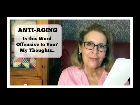 ANTI-AGING ~  Is this Word Offensive to You? My Thoughts