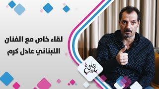 لقاء خاص مع الفنان اللبناني عادل كرم