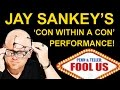 JAY SANKEY'S  PENN + TELLER'S 'FOOL US' PERFORMANCE