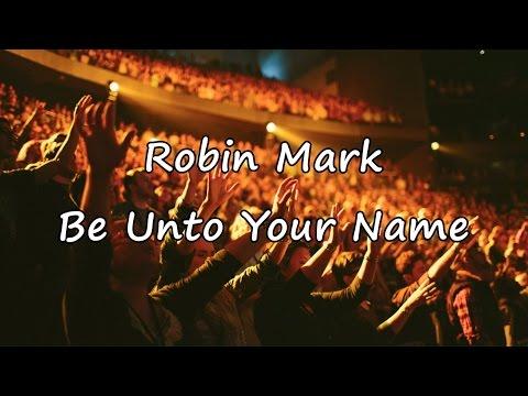 Robin Mark - Be Unto Your Name [with lyrics]