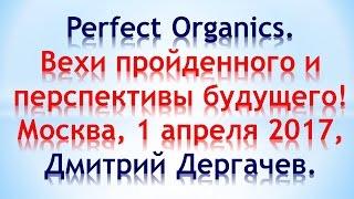 Perfect Organics. Вехи и перспективы. Дмитрий Дергачев, Москва, 01.04.2017.