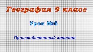 География 9 класс (Урок№5 - Производственный капитал.)