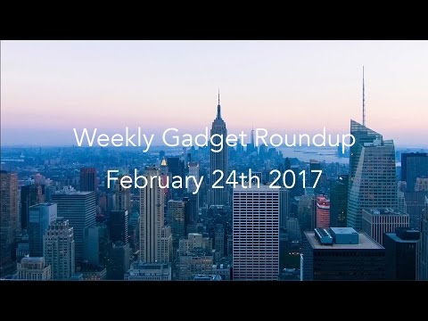 Weekly Gadget Roundup - February 24th 2017