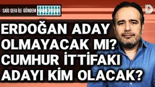 Erdoğan aday olmayacak mı? Cumhur İttifakı'nın adayı kim olacak?