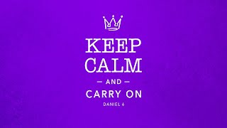 Keep Calm and  Carry On - Daniel 6