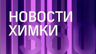 НОВОСТИ ХИМКИ 360° 21.07.2017