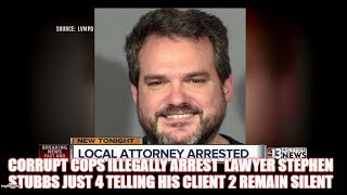 CORRUPT COPS ILLEGALLY ARREST  LAWYER STEPHEN STUBBS JUST 4 TELLING HIS CLIENT 2 REMAIN SILENT