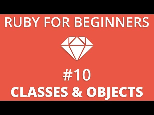 Ruby For Beginners #10 - Classes & Objects