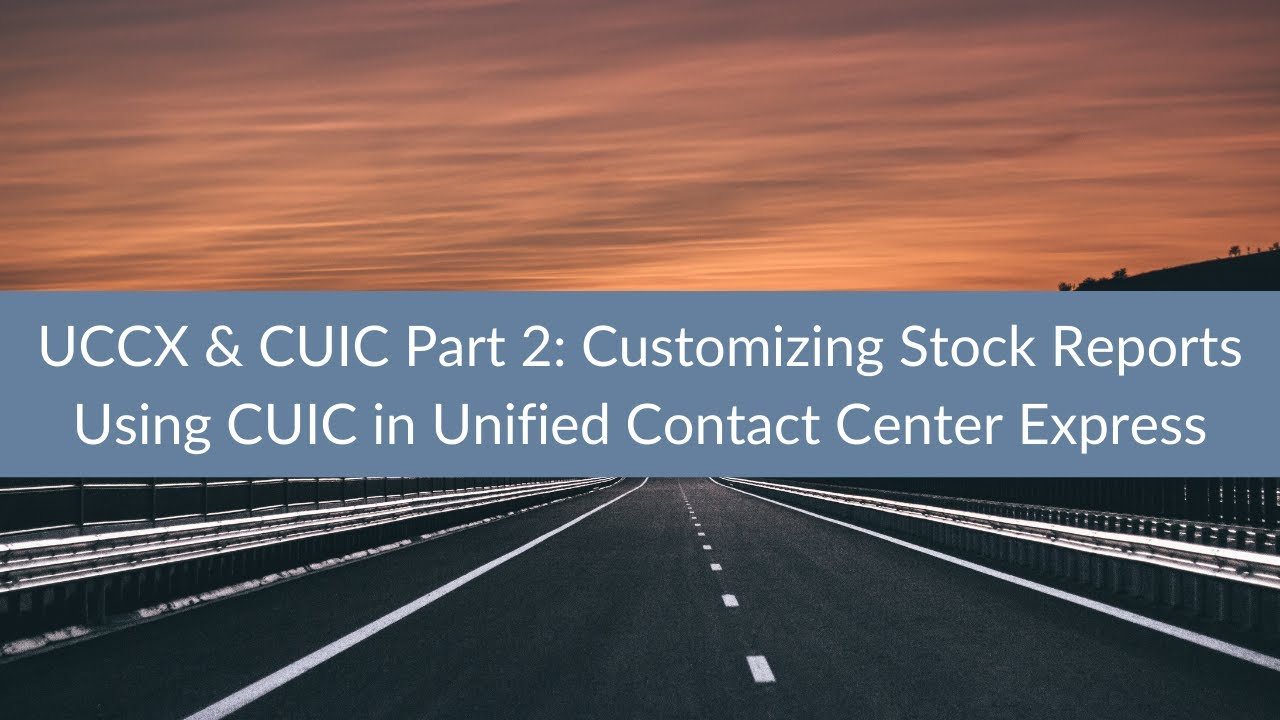UCCX & CUIC Part 2: Customizing Stock Reports Using CUIC in Unified Contact  Center Express