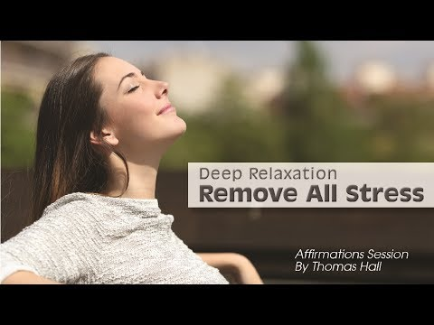 Deep Relaxation, Remove All Stress - Affirmations Session - By Thomas Hall