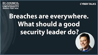 Breaches are everywhere. What should a good security leader do?