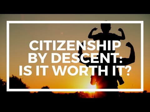 Is citizenship by descent worth it?