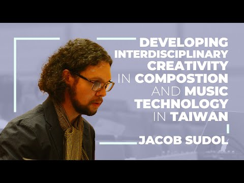 Jacob Sudol: Developing Interdisciplinary Creativity in Composition and Music Technology in Taiwan