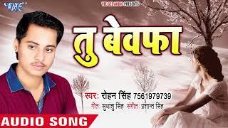 इस साल का सबसे हिट दुःख भरा गीत - तू बेवफा - Tu Bewafa - Rohan Singh - Bhojpuri Hit Song