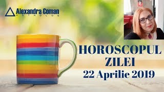 HOROSCOPUL ZILEI 22 APRILIE 2019 by Astrolog Alexandra Coman