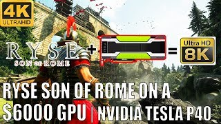 [4K] Ryse: Son of Rome in 8K on a $6000 NVIDIA Tesla P40 GPU   4K 60FPS & 8K 30FPS Technical Review