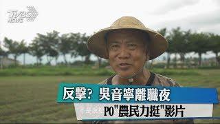 反擊? 吳音寧離職夜PO「農民力挺」影片
