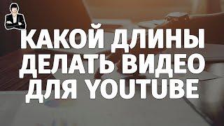 Какой длины делать видео для YouTube | Оптимальная длина видео