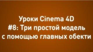 Уроки Cinema 4D #8: Три простых модели с помощью главных объектов