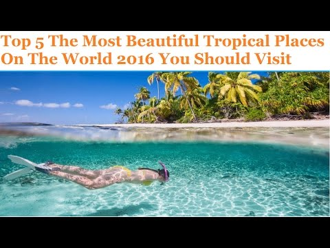 Top 5 The Most Beautiful Tropical Places On The World 2016 You Should Visit