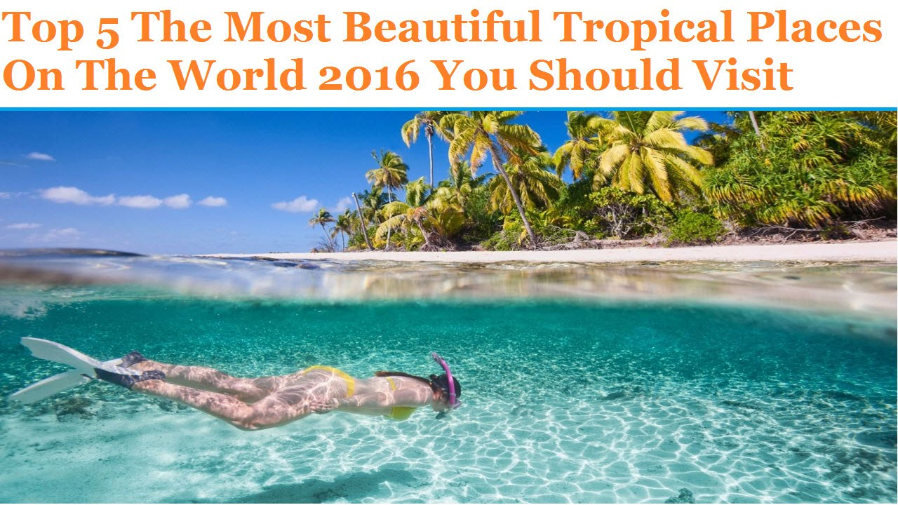 Top 5 the most beautiful tropical places on the world 2016 The most beautiful places on earth to visit